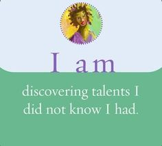 I am discovering talents I did not know I had.  ~ Louise L. Hay