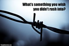 What's something you wish you didn't rush into?