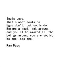 Souls love, that's what souls do, egos don't, but souls do. Become a soul, look around and You'll be amazed ...all the beings around You are souls, be one, see one. ~ Ram Dass