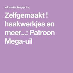 Zelfgemaakt !          haakwerkjes en meer...: Patroon Mega-uil