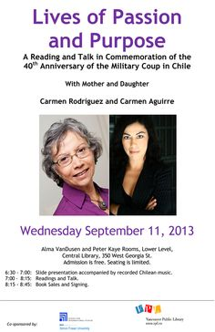 Lives of Passion and Purpose Vancouver Public Library Wednesday Sept. 11, 2013 6:30 pm A reading and talk in commemoration of the 40th Anniversary of the Military Coup in Chile. With Mother and Daughter Carmen Rodríguez and Carmen Aguirre. Alma Vandusen and Peter Kaye Rooms, Lower Library, Central Library. 350 West Georgia St. Admission is free. Seating is limited.