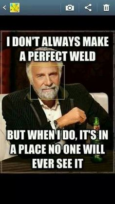 This is a lie. I never make a weld that is anything but perfect!