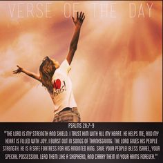 "Verse of the day: ‭Psalm‬ ‭28‬:‭7-9‬ NIV ""The Lord is my strength and my shield; my heart trusts in him, and he helps me. My heart leaps for joy, and with my song I praise him. The Lord is the strength of his people, a fortress of salvation for his anointed one. Save your people and bless your inheritance; be their shepherd and carry them forever.""  See it at Bible.com:  http://bible.com/111/psa.28.7-9.niv  #verseoftheday"