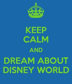 KEEP CALM AND DREAM ABOUT DISNEY WORLD