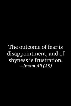The outcome of fear is disappointment, and of shyness is frustration. -Hazrat ALi (AS) Hazrat Ali Sayings, Imam Ali Quotes, Sufi Quotes, Quran Quotes, Wise Quotes, Faith Quotes, Islamic Love Quotes, Islamic Inspirational Quotes, Religious Quotes