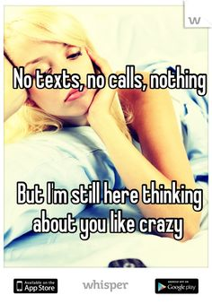 No texts, no calls, nothing    But I'm still here thinking about you like crazy