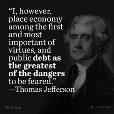 """""""...To preserve our independence, we must not let our rulers load us with perpetual debt.... If we can prevent the government from wasting the labor of the people, under the pretense of caring for them, they will be happy.""""  - Letter, Thomas Jefferson to William Plumer, July 21, 1816"""