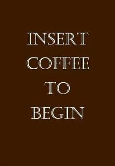 Insert coffee to begin.