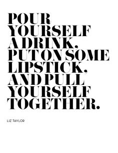 pour yourself a drink.  put on some lipstick.  and pull yourself together.