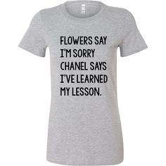 FLOWERS SAY I'M SORRY, CHANEL SAYS I'VE LEARNED MY LESSON. Tank/Tee
