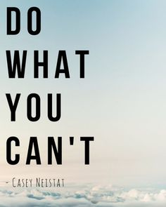 """My favorite quote. If you haven't seen Casey Neistat's youtube video """"Do What You Can't"""" I highly recommend!"""