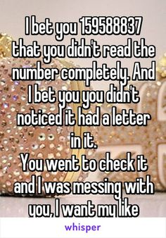 """Someone from Colnbrook, England, GB posted a whisper, which reads """"I bet you 159588837 that you didn't read the number completely. And I bet you you didn't noticed it had a letter in it. You went to check it and I was messing with you, I want my like"""" Funny Relatable Memes, Funny Posts, Funny Quotes, Qoutes, Stupid Funny, The Funny, Hilarious, Funny Stuff, Really Funny Pics"""