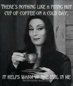 THERE'S NOTHING LIKE A PIPING HOT CUP OF COFFEE ON A COLD DAY, IT HELPS WARM UP THE EVIL IN ME.
