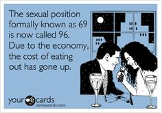 The sexual position formally known as 69 is now called 96. Due to the economy, the cost of eating out has gone up.
