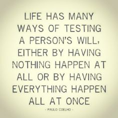 """Life has many ways of testing..."""