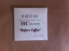 """What is really """"BC"""" stand for? yes yes, you guessed right! Before Coffee!"""
