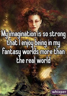 """My imagination is so strong that I enjoy being in my fantasy worlds more than the real world """