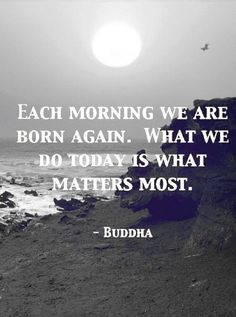 Each morning we are born again. What we do today matters most. Buddha Quote.