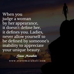 When you judge a woman by her appearance, it doesn't define her, it defines you. Ladies, never allow yourself to be defined by someone's inability to appreciate your unique beauty.- Steve Maraboli