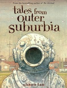 Tales From Outer Suburbia by Shaun Tan.  Strange and wonderful.