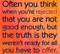 Often you think when you're rejected that you are not good enough, but the truth is they weren't ready for all you have to offer. -- Shared on Facebook by Love Life And Life Will Love You Back.