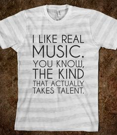 I LIKE REAL MUSIC. I also kinda like some crappy pop music, but I know the difference between talent and...well, crappy pop ;)