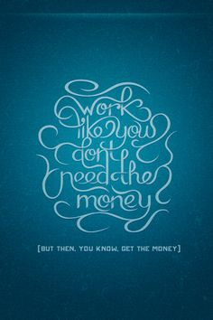 Work like you don't need the money (but then, you know, get the money).