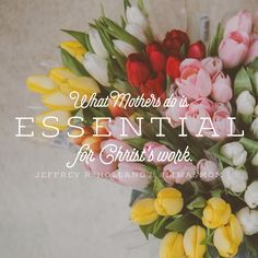 """What mothers do is essential to Christ's work."" ~ Elder Jeffrey R. Mormon Quotes, Lds Mormon, Lds Quotes, Uplifting Quotes, Religious Quotes, Quotable Quotes, Holland Quotes, Elder Holland, Lord"