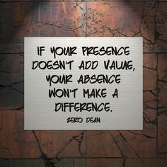If your presence doesn't add value.....