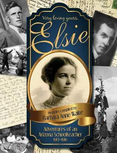 "In this true story, Elsie's 100 year old journals, photographs and detailed letters home paint a picture of a time and place that has since faded, and give insight into the early history of Arizona. Even more than this, they are a vivid portrayal of a colorful adventure, tragedy and a heartbreaking story of lost love.  Available on Amazon Print & KINDLE . Elsie was my beloved Grandmother. ""Elsie-AZ teacher ""    www.BarbaraAnneWaite.com"