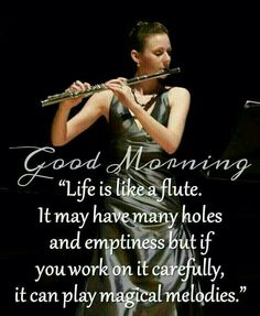 Good Morning! Life is like a flute. It may have many holes and emptiness, but if you work on it carefully, it can play magical melodies.