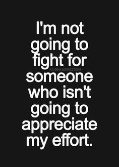 I'm not going to fight for someone who isn't going to appreciate my effort.