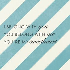 <3 I belong with you, you belong with me, you're my sweetheart <3 xoxo love this song, Joe sings it to me all the time :)