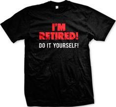 75c36d491 Im Retired Do It Yourself Retirement Humor Joke Funny Gag Gift Mens T-Shirt  Great