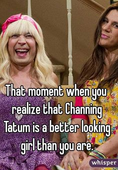 That moment when you realize that Channing Tatum is a better looking girl than you are.