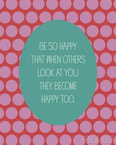 be so happy that when others look at you they become happy too.. i try to do this every day at school for the kids