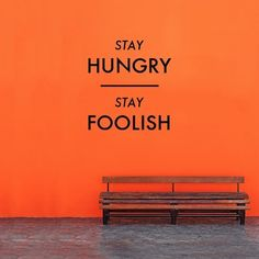 The closing line from the Stanford address by Steve Jobs - one of my fav. Stay Hungry. Stay Foolish.