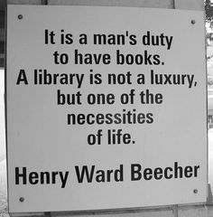 """It is a man's duty to have books. A library is not a luxury, but one of the necessities of life."" -Henry Ward Beecher"