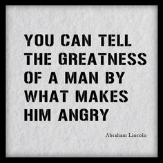 """""""You can tell the greatness of a man by what makes him angry."""" ~Abraham Lincoln"""