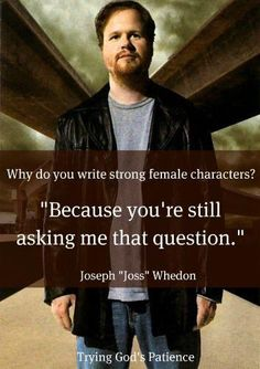 Joss Whedon, on strong female characters  I've pinned this before but this one has an awesome j.w. pic.