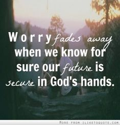 Worry fades away when we know for sure our future is secure in God's hands.