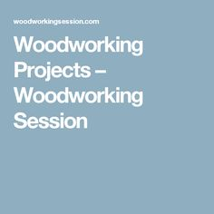 Woodworking Projects – Woodworking Session