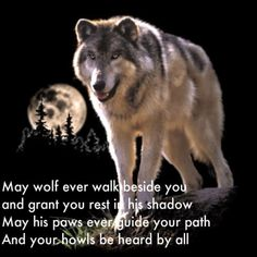 May your wolf ever walk beside you and grant you rest in his shadow. May his paws ever guide your path and your howls be heard by all.