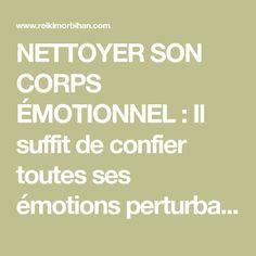 NETTOYER SON CORPS ÉMOTIONNEL : Il suffit de confier toutes ses émotions perturbantes à un élément de la nature. Aller voir un arbre, un ruisseau, un champ… Lui dire :…