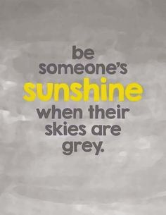 Be someone's sunshine when their skies are grey- Give to others what was so freely given to you!