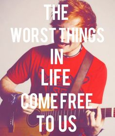 The worst things in life come free to us - Ed Sheeran  but we make it through