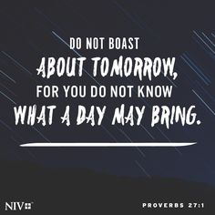 """Proverbs 27:1""""Do not boast about tomorrow, for you do not know what a day may bring."""" Proverbs 27:1 ESV http://bible.com/59/pro.27.1.esv"""