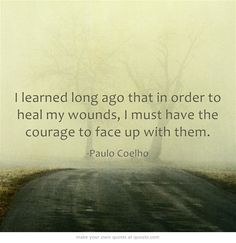 I learned long ago that in order to heal my wounds, I must have the courage to face up with them.