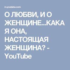 О ЛЮБВИ, И О ЖЕНЩИНЕ...КАКАЯ ОНА, НАСТОЯЩАЯ  ЖЕНЩИНА? - YouTube