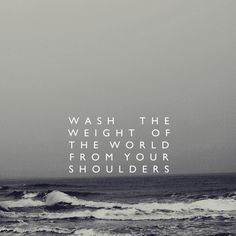 wash the weight of the world from your shoulders.